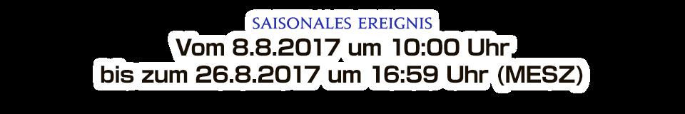 Saisonales Ereignis Vom 8.8.2017 um 10:00 Uhr bis zum 26.8.2017 um 16:59 Uhr (MESZ)