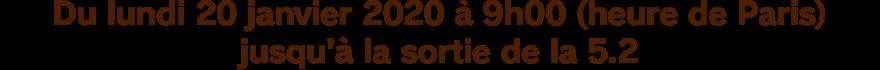 Du lundi 20 janvier 2020 à 9h00 (heure de Paris) jusqu'à la sortie de la 5.2