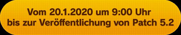 Vom 20.1.2020 um 9:00 Uhr bis zur Veröffentlichung von Patch 5.2