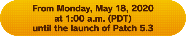 From Monday, May 18, 2020 at 1:00 a.m. (PDT) until the launch of Patch 5.3