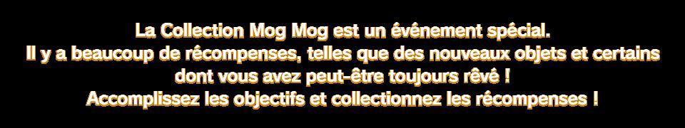 La Collection Mog Mog est un événement spécial. Il y a beaucoup de récompenses, telles que des nouveaux objets et certains dont vous avez peut-être toujours rêvé ! Accomplissez les objectifs et collectionnez les récompenses !