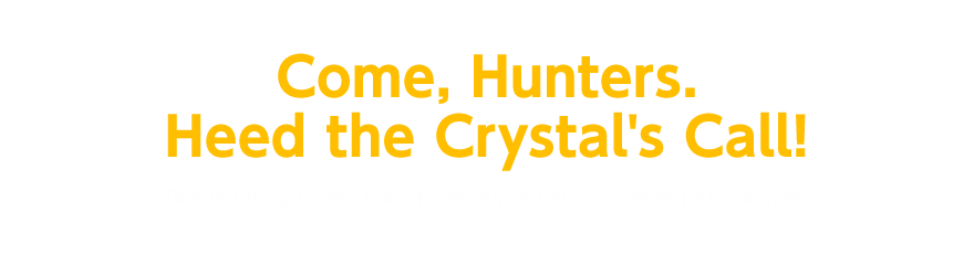 Come, Hunters. Heed the Crystal's Call! Before taking up the hunt, however, certain conditions must be met.