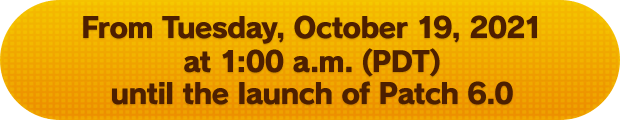 From Tuesday, October 19, 2021 at 1:00 a.m. (PDT) until the launch of Patch 6.0