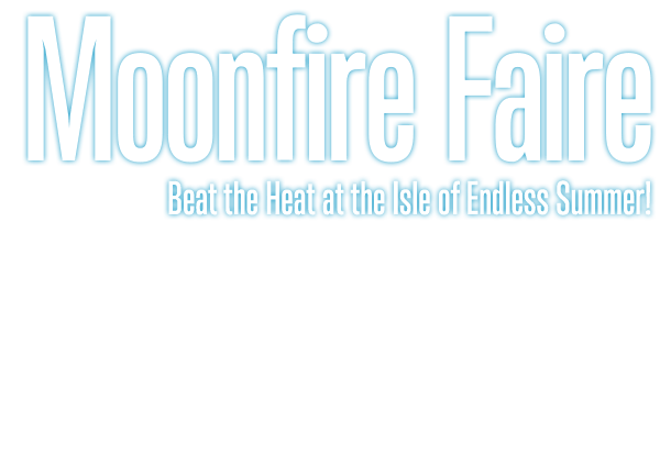 Moonfire Faire Beat the Heat at the Isle of Endless Summer!