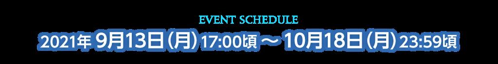 イベントスケジュール 2021年9月13日(月)17:00頃 ~ 10月18日(月)23:59頃