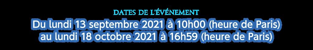 Dates de l'événement Du lundi 13 septembre 2021 à 10h00 (heure de Paris) au lundi 18 octobre 2021 à 16h59 (heure de Paris)