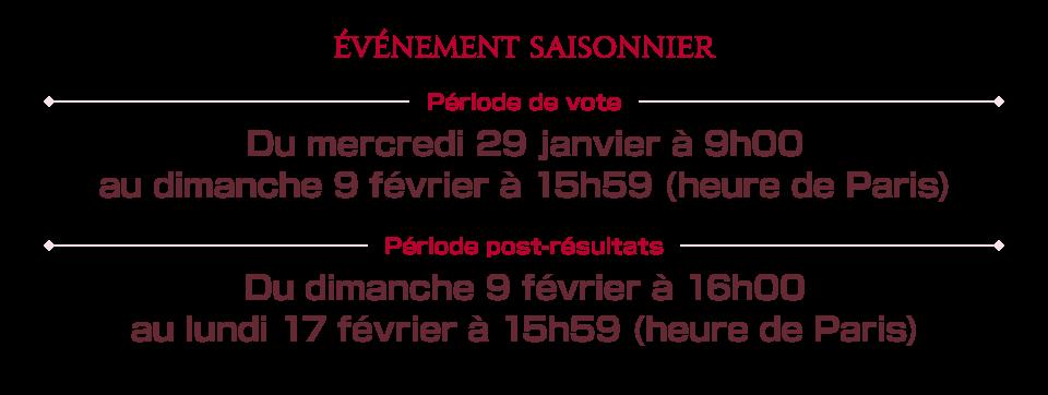 Période de vote Du mercredi 29 janvier à 9h00 au dimanche 9 février à 15h59 (heure de Paris) Période post-résultats Du dimanche 9 février à 16h00 au lundi 17 février à 15h59 (heure de Paris)