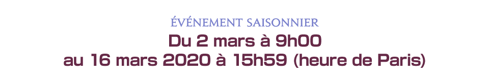 Du 2 mars à 9h00 au 16 mars 2020 à 15h59 (heure de Paris)