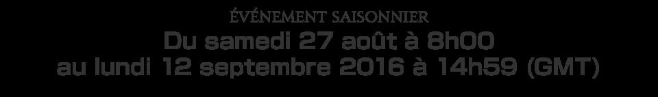 Événement saisonnierDu samedi 27 août à 8h00 au lundi 12 septembre 2016 à 14h59 (GMT)