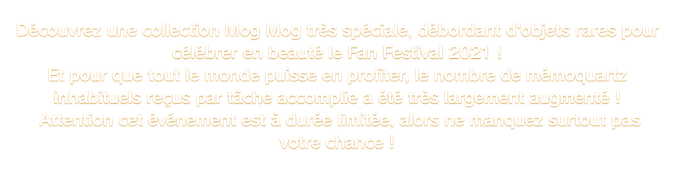 Découvrez une collection Mog Mog très spéciale, débordant d'objets rares pour célébrer en beauté le Fan Festival 2021 ! Et pour que tout le monde puisse en profiter, le nombre de mémoquartz inhabituels reçus par tâche accomplie a été très largement augmenté ! Attention cet événement est à durée limitée, alors ne manquez surtout pas votre chance !