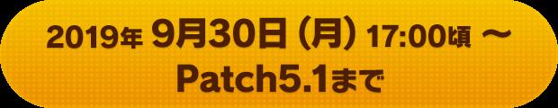 2019年9月30日(月)17:00頃~ Patch5.1開始まで