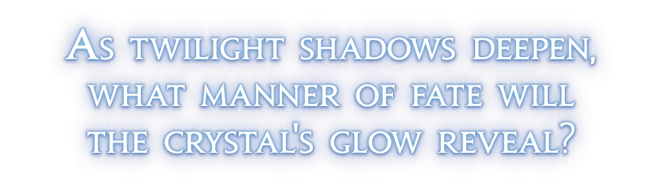 As twilight shadows deepen,<br />what manner of fate will<br />the crystal's glow reveal?