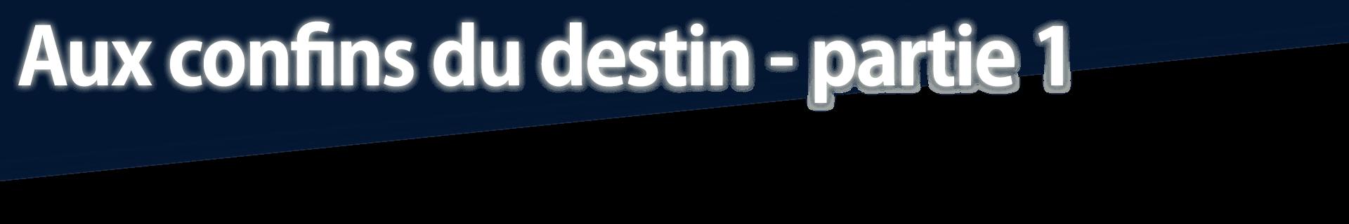 Aux confins du destin - partie 1