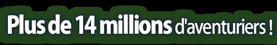Plus de 14 millions d'aventuriers !
