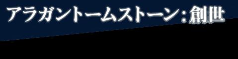 アラガントームストーン:創世