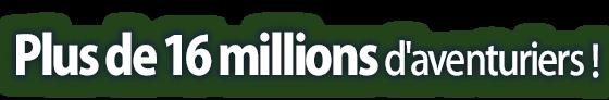Plus de 16 millions d'aventuriers !