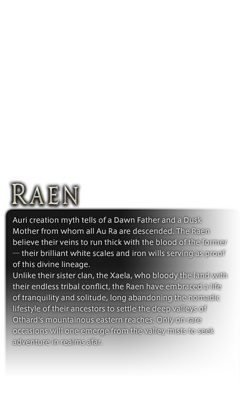 Auri creation myth tells of a Dawn Father and a Dusk Mother from whom all Au Ra are descended. The Raen believe their veins to run thick with the blood of the former─their brilliant white scales and iron wills serving as proof of this divine lineage.<br />Unlike their sister clan, the Xaela, who bloody the land with their endless tribal conflict, the Raen have embraced a life of tranquility and solitude, long abandoning the nomadic lifestyle of their ancestors to settle the deep valleys of Othard's mountainous eastern reaches. Only on rare occasions will one emerge from the valley mists to seek adventure in realms afar.