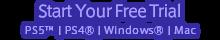 Start Your Free Trial<br />Windows® / PlayStation®4 / Mac