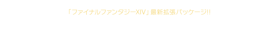 「ファイナルファンタジーXIV」最新拡張パッケージ光の戦士たちよ。漆黒を纏い、運命に抗う<ruby><rb>反逆者</rb><rp>(</rp><rt>ヴィランズ</rt><rp>)</rp></ruby>となれ!