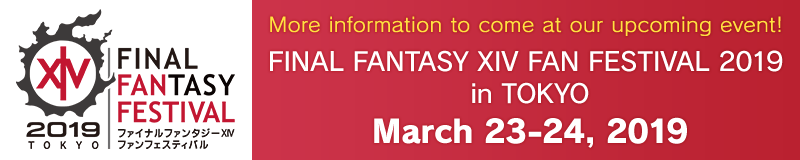 More information to come at our upcoming event! FINAL FANTASY XIV Fan Festival 2019 in Tokyo<br />March 23–24, 2019