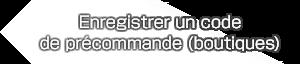 Enregistrer un codede précommande (boutiques)