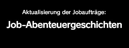 Aktualisierung der Jobaufträge:<br />Job-Abenteuergeschichten