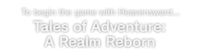 To begin the game with Heavensward... Tales of Adventure: A Realm Reborn