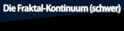 Die <i>Fraktal-Kontinuum</i> (schwer)