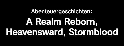Abenteuergeschichten:<br />A Realm Reborn, Heavensward, Stormblood