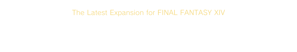 The Latest Expansion for FINAL FANTASY XIVWarriors of Light ─ Embrace the darkness and forge a new fate!