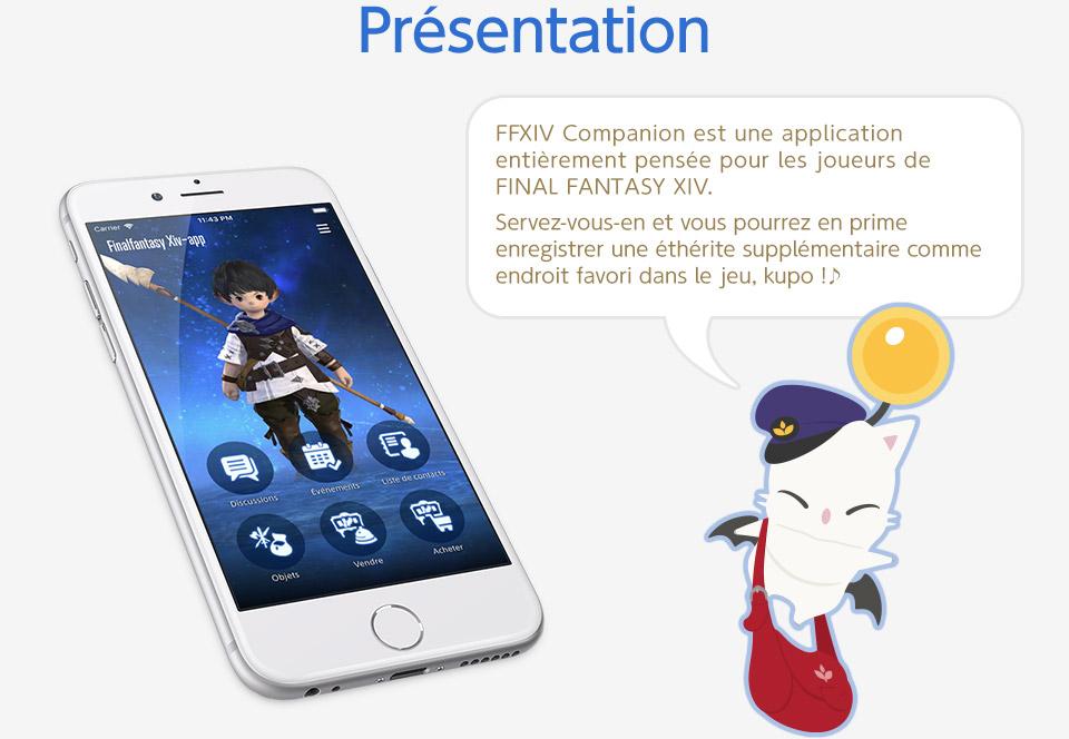 Présentation FFXIV Companion est une application entièrement pensée pour les joueurs de FINAL FANTASY XIV. Servez-vous-en et vous pourrez en prime enregistrer une éthérite supplémentaire comme endroit favori dans le jeu, kupo !♪ Les captures d'écran en anglais sont issues d'une version en cours de développement.<br />La version finale de l'application est en français.