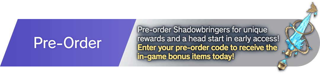 Pre-Order  Pre-order Shadowbringers for unique rewards and a head start in early access!<br />Enter your pre-order code to receive the in-game bonus items today!