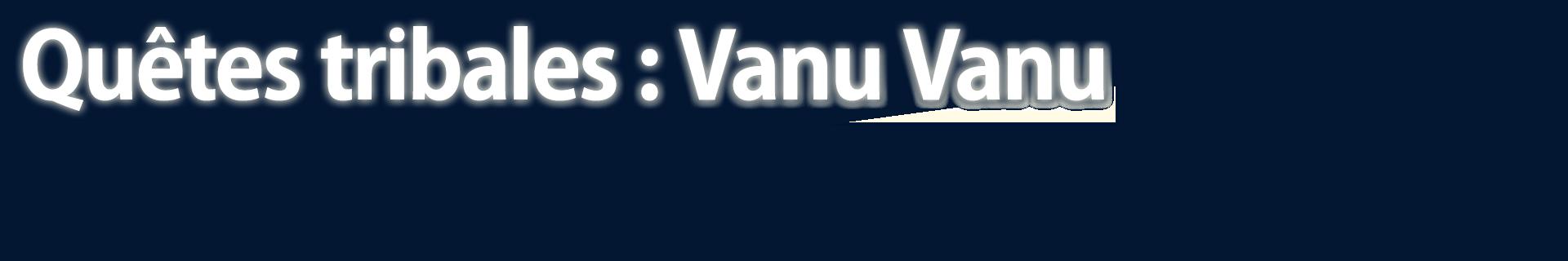 Quêtes tribales : Vanu Vanu