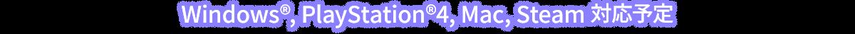 Windows®, PlayStation®4, Mac, steam 対応予定