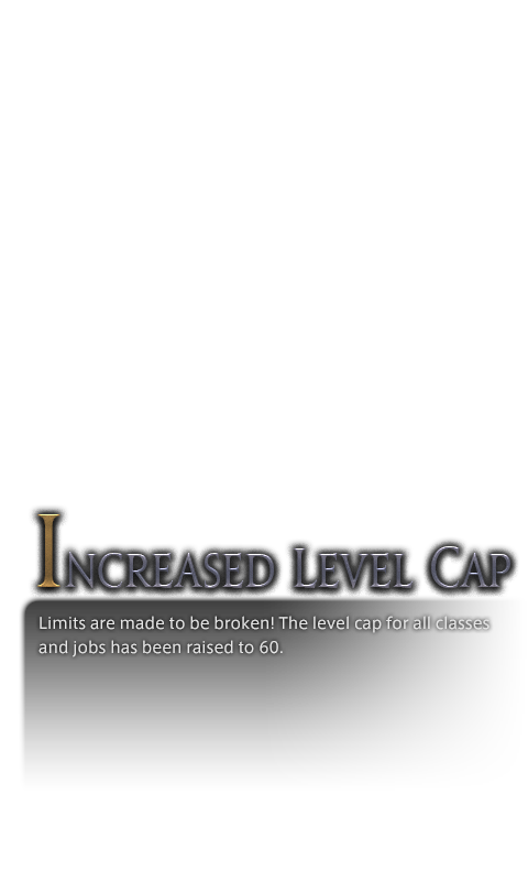 Limits are made to be broken! The level cap for all classes and jobs has been raised to 60.