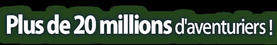 Plus de 20 millions d'aventuriers !