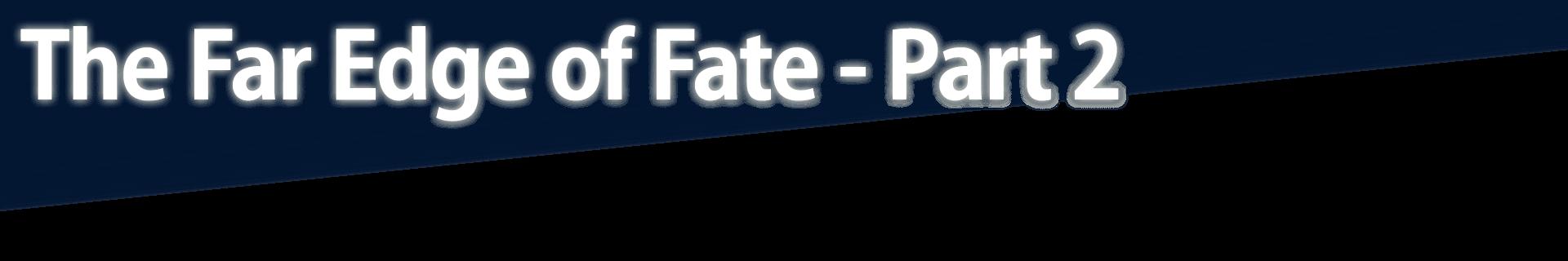 The Far Edge of Fate - Part 2