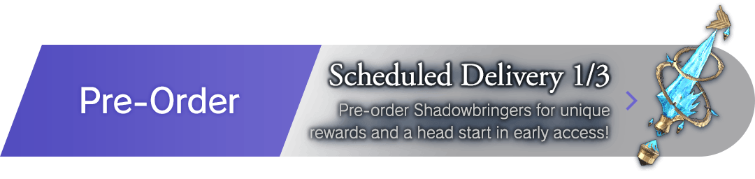 Pre-Order Scheduled Delivery 1/3 Pre-order Shadowbringers for unique rewards and a head start in early access!