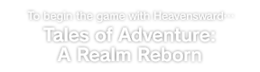 To begin the game with Heavensward… Tales of Adventure: A Realm Reborn