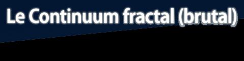 Le Continuum fractal (brutal)