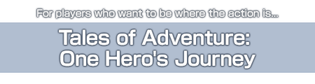 For players who want to be where the action is...Tales of Adventure: One Hero's Journey