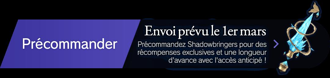 Précommander Envoi prévu le 1er mars Précommandez Shadowbringers pour des récompenses exclusives et une longueur d'avance avec l'accès anticipé !