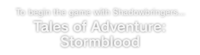 To begin the game with Shadowbringers... Tales of Adventure: Stormblood