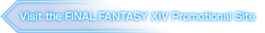 Visit the FINAL FANTASY XIV Promotional Site