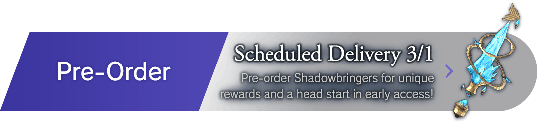 Pre-Order Scheduled Delivery 3/1 Pre-order Shadowbringers for unique rewards and a head start in early access!