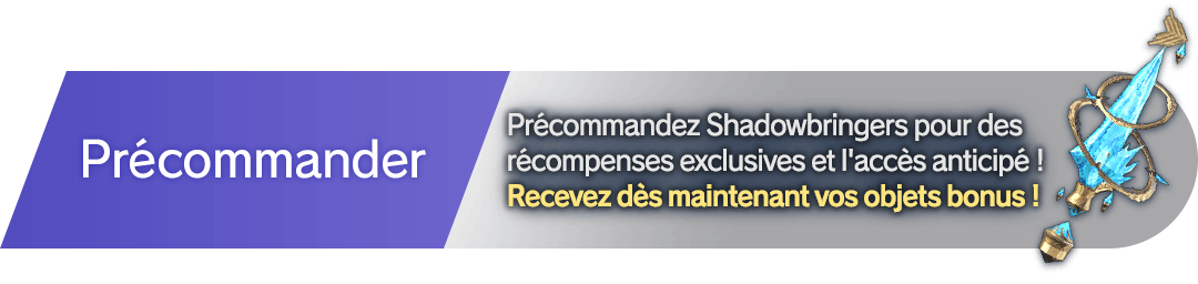 Précommander  Précommandez Shadowbringers pour des récompenses exclusives et l'accès anticipé !<br />Recevez dès maintenant vos objets bonus !